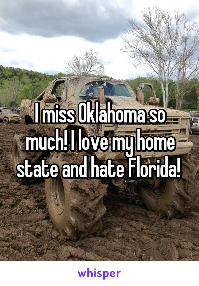I miss Oklahoma so much! I love my home state and hate Florida!