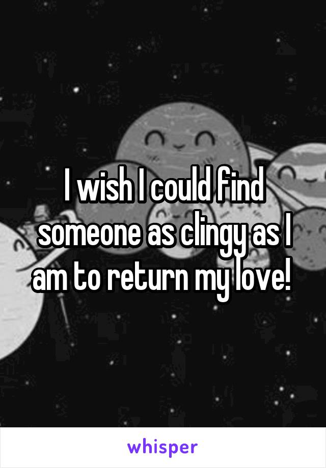 I wish I could find someone as clingy as I am to return my love!