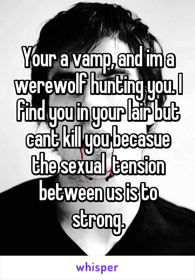 Your a vamp, and im a werewolf hunting you. I find you in your lair but cant kill you becasue the sexual  tension between us is to strong.