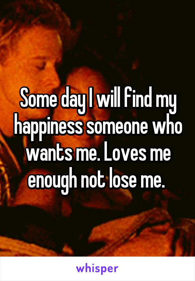Some day I will find my happiness someone who wants me. Loves me enough not lose me.