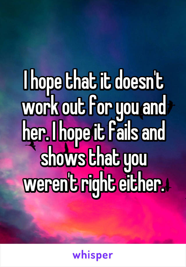 I hope that it doesn't work out for you and her. I hope it fails and shows that you weren't right either.