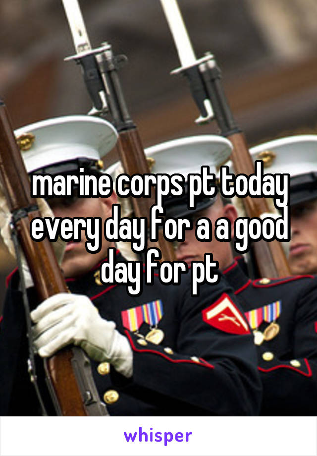 marine corps pt today every day for a a good day for pt