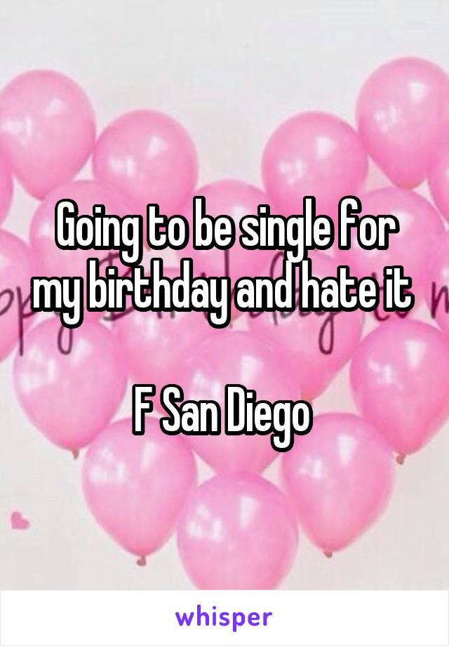 Going to be single for my birthday and hate it   F San Diego