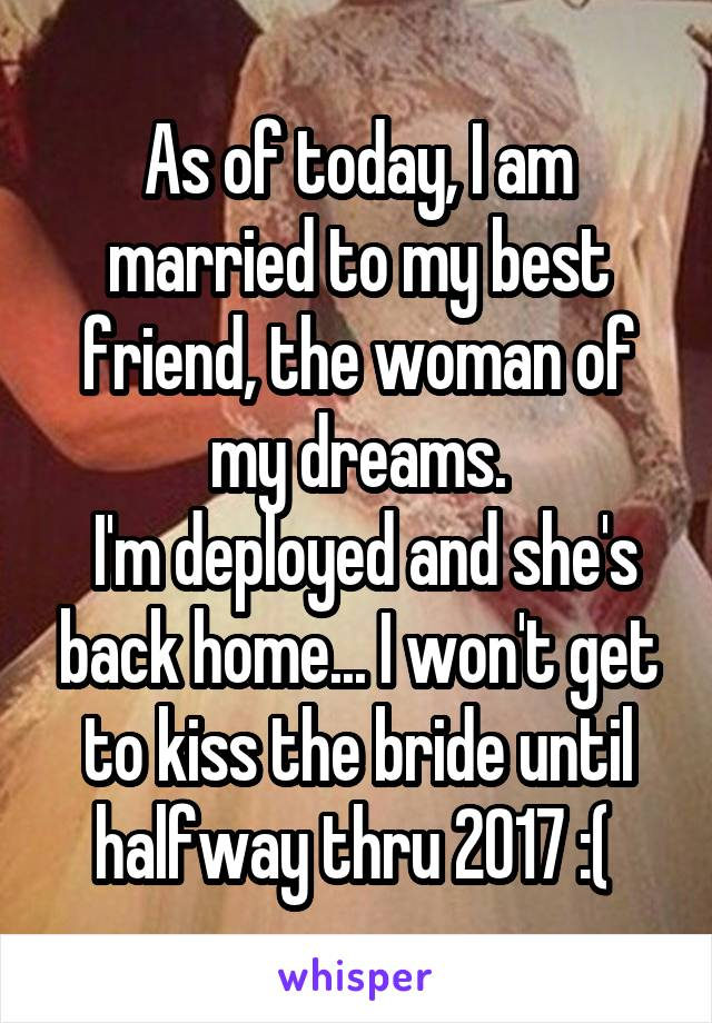As of today, I am married to my best friend, the woman of my dreams.  I'm deployed and she's back home... I won't get to kiss the bride until halfway thru 2017 :(