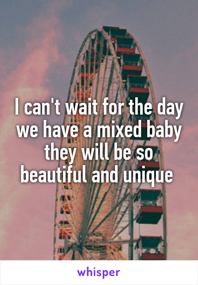 I can't wait for the day we have a mixed baby they will be so beautiful and unique
