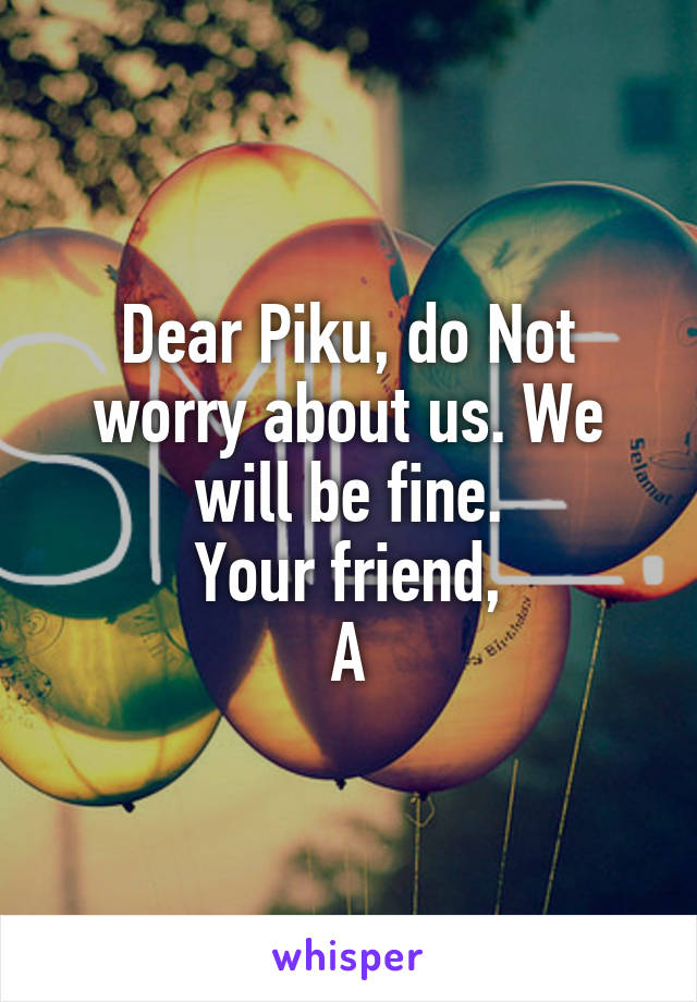 Dear Piku, do Not worry about us. We will be fine. Your friend, A