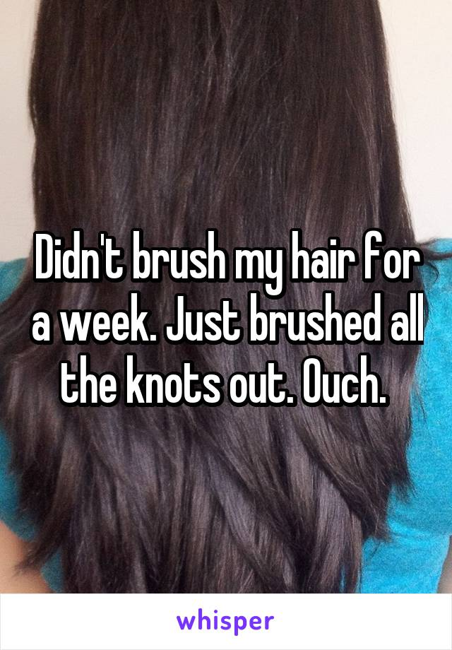 Didn't brush my hair for a week. Just brushed all the knots out. Ouch.