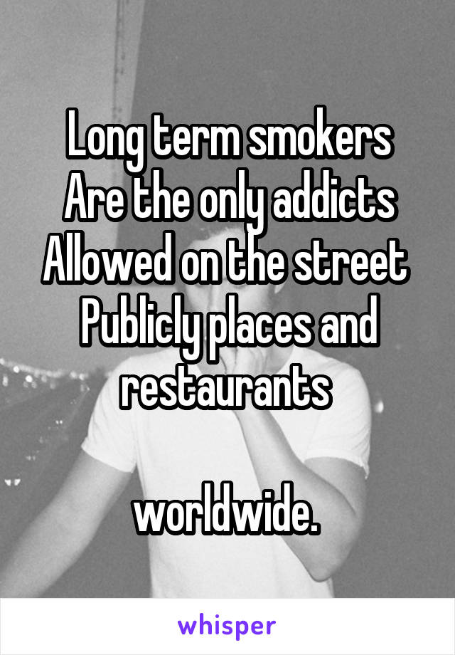 Long term smokers Are the only addicts Allowed on the street  Publicly places and restaurants   worldwide.