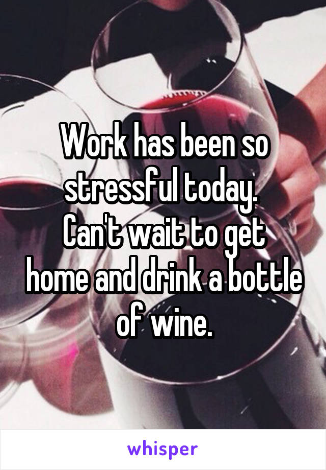 Work has been so stressful today.  Can't wait to get home and drink a bottle of wine.