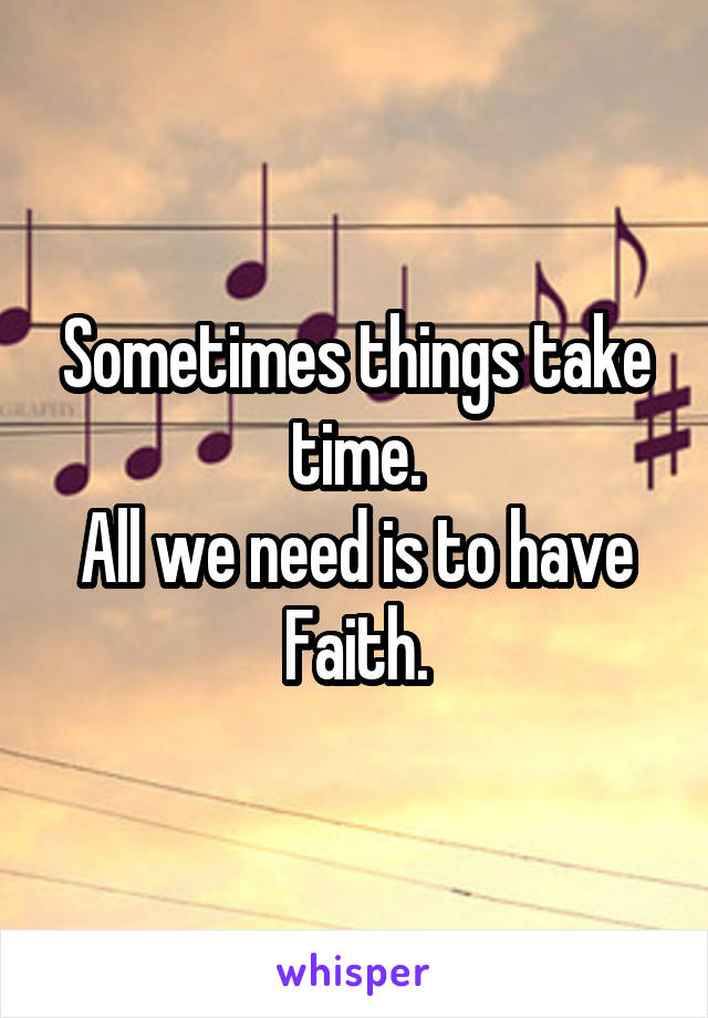 Sometimes things take time. All we need is to have Faith.