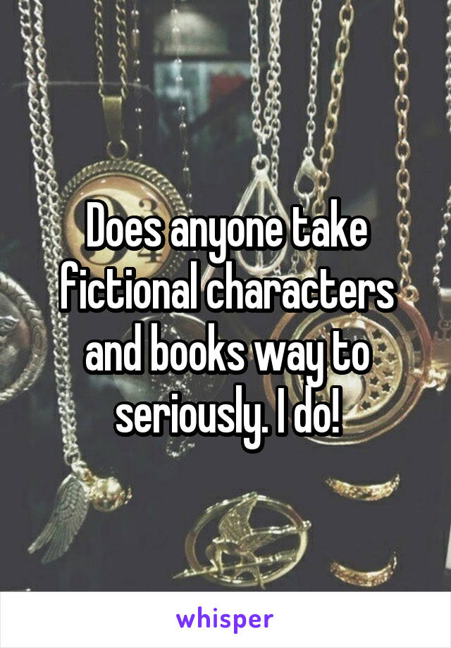Does anyone take fictional characters and books way to seriously. I do!