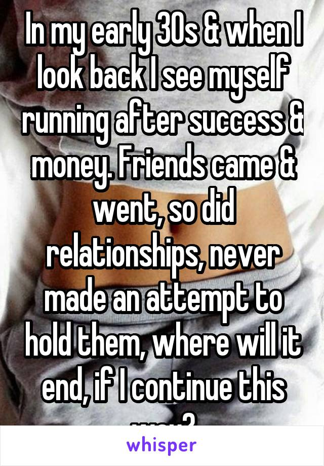 In my early 30s & when I look back I see myself running after success & money. Friends came & went, so did relationships, never made an attempt to hold them, where will it end, if I continue this way?