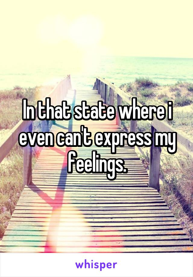 In that state where i even can't express my feelings.