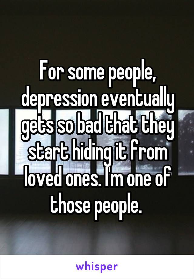 For some people, depression eventually gets so bad that they start hiding it from loved ones. I'm one of those people.