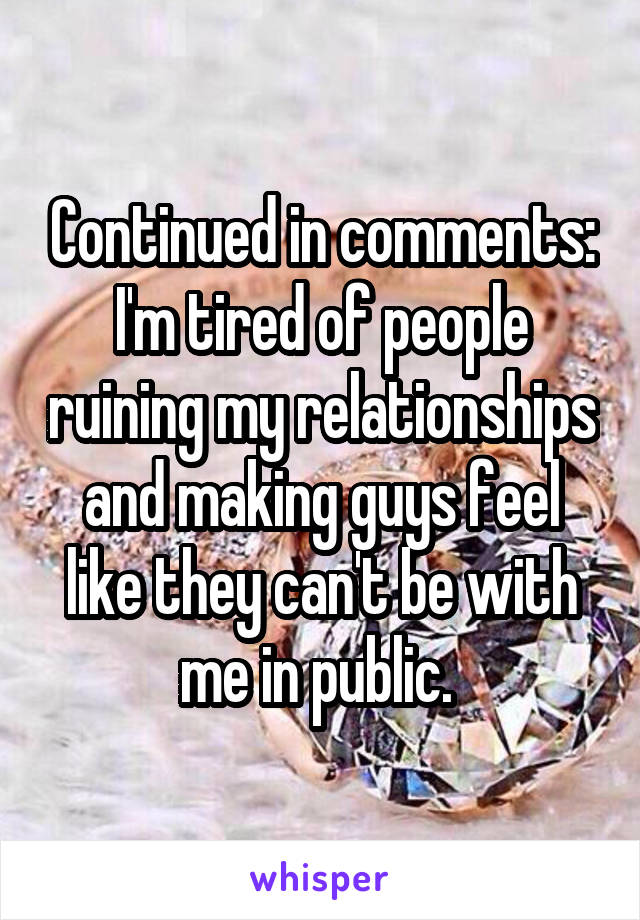 Continued in comments: I'm tired of people ruining my relationships and making guys feel like they can't be with me in public.