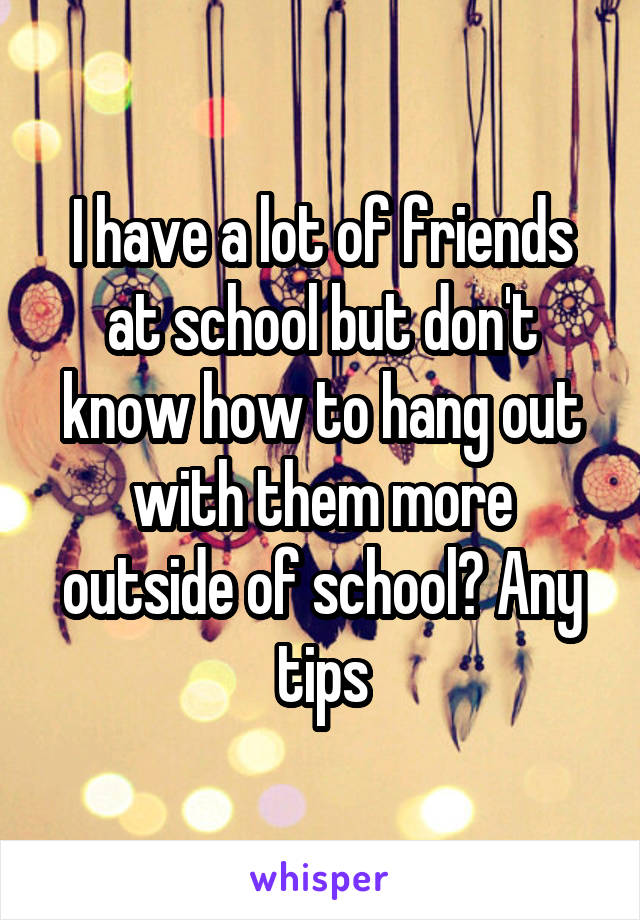 I have a lot of friends at school but don't know how to hang out with them more outside of school? Any tips