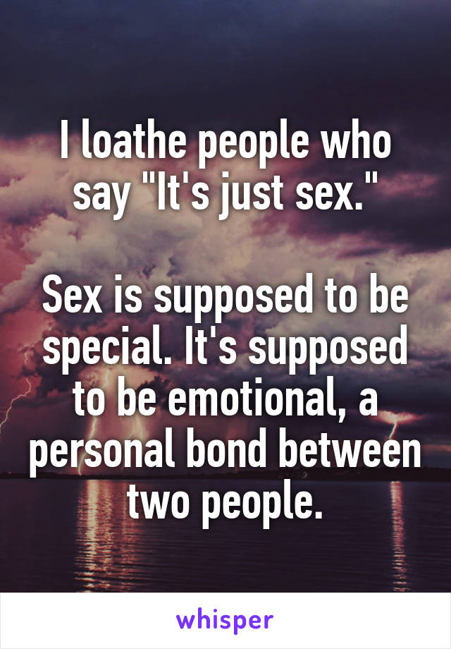 """I loathe people who say """"It's just sex.""""  Sex is supposed to be special. It's supposed to be emotional, a personal bond between two people."""