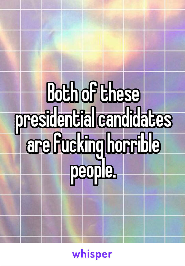 Both of these presidential candidates are fucking horrible people.