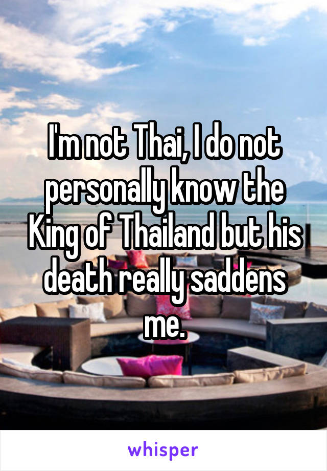 I'm not Thai, I do not personally know the King of Thailand but his death really saddens me.