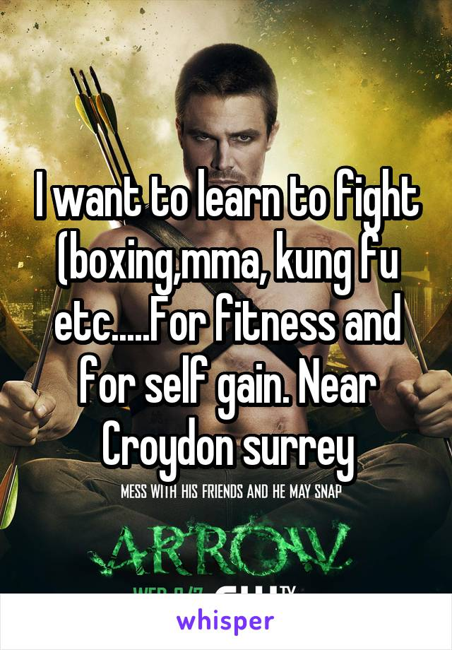 I want to learn to fight (boxing,mma, kung fu etc.....For fitness and for self gain. Near Croydon surrey