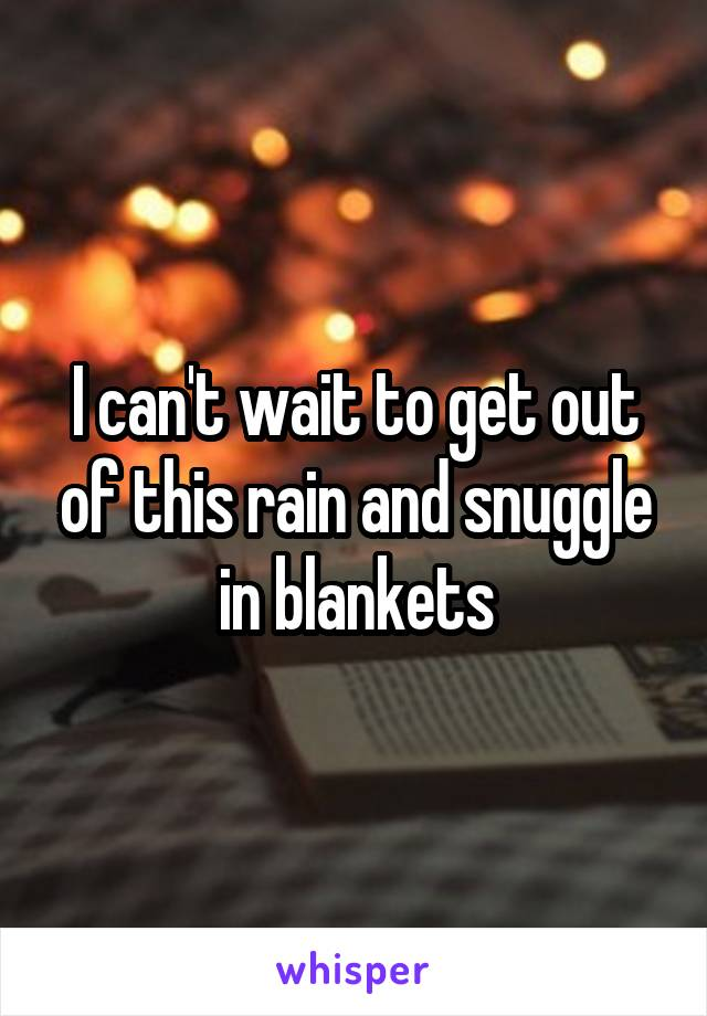 I can't wait to get out of this rain and snuggle in blankets