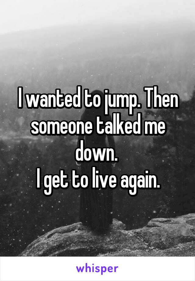 I wanted to jump. Then someone talked me down.  I get to live again.