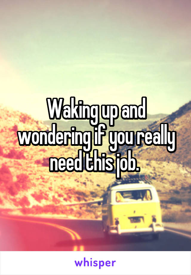 Waking up and wondering if you really need this job.
