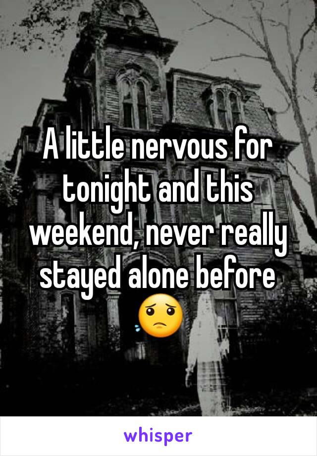 A little nervous for tonight and this weekend, never really stayed alone before 😟