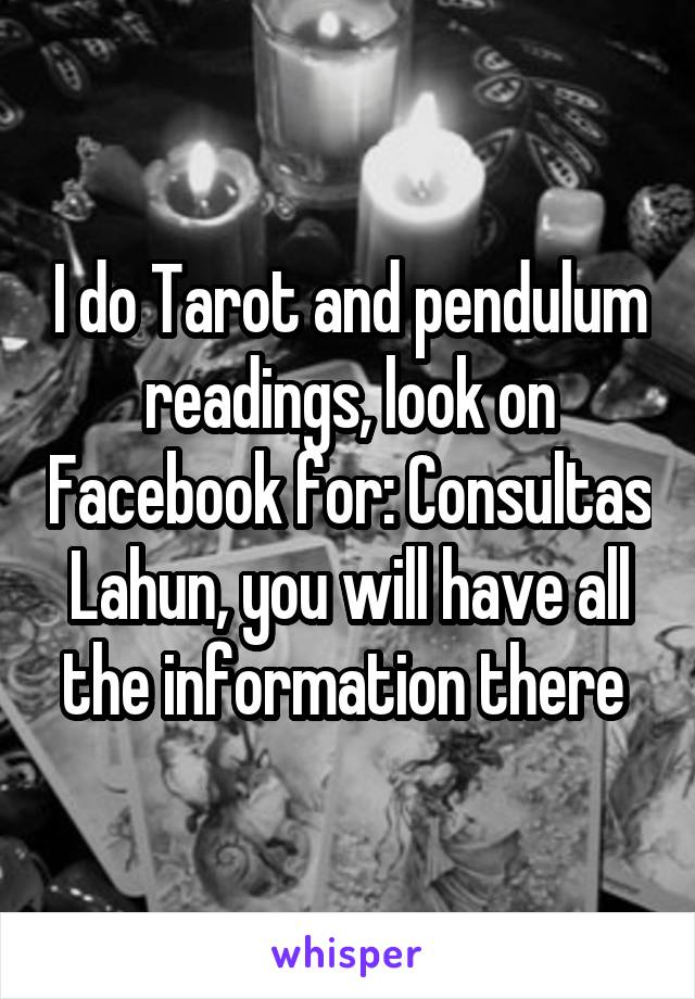 I do Tarot and pendulum readings, look on Facebook for: Consultas Lahun, you will have all the information there
