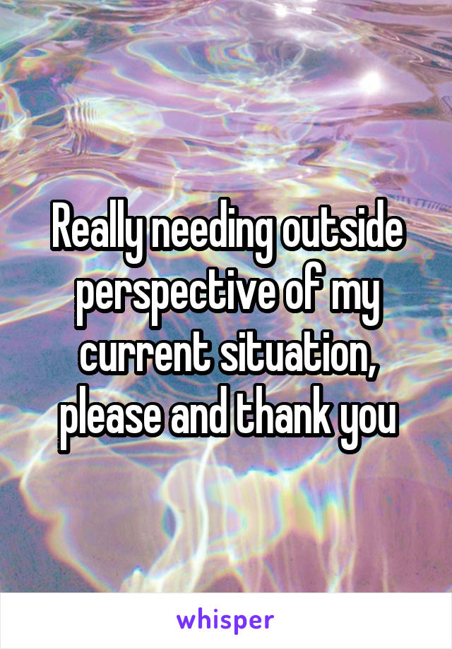 Really needing outside perspective of my current situation, please and thank you