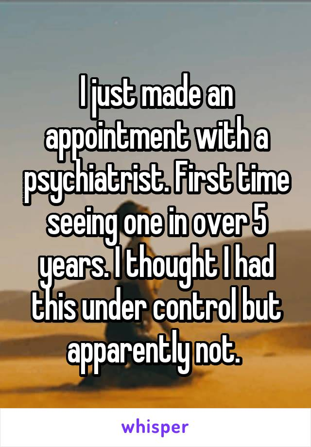 I just made an appointment with a psychiatrist. First time seeing one in over 5 years. I thought I had this under control but apparently not.
