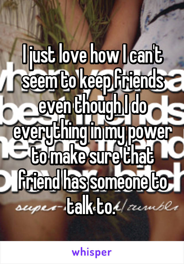 I just love how I can't seem to keep friends even though I do everything in my power to make sure that friend has someone to talk to.