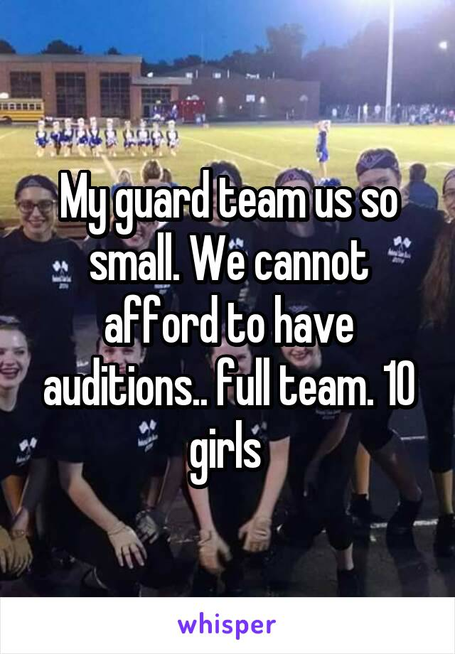 My guard team us so small. We cannot afford to have auditions.. full team. 10 girls