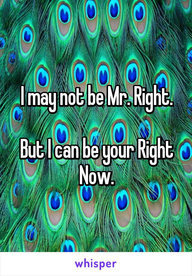 I may not be Mr. Right.  But I can be your Right Now.