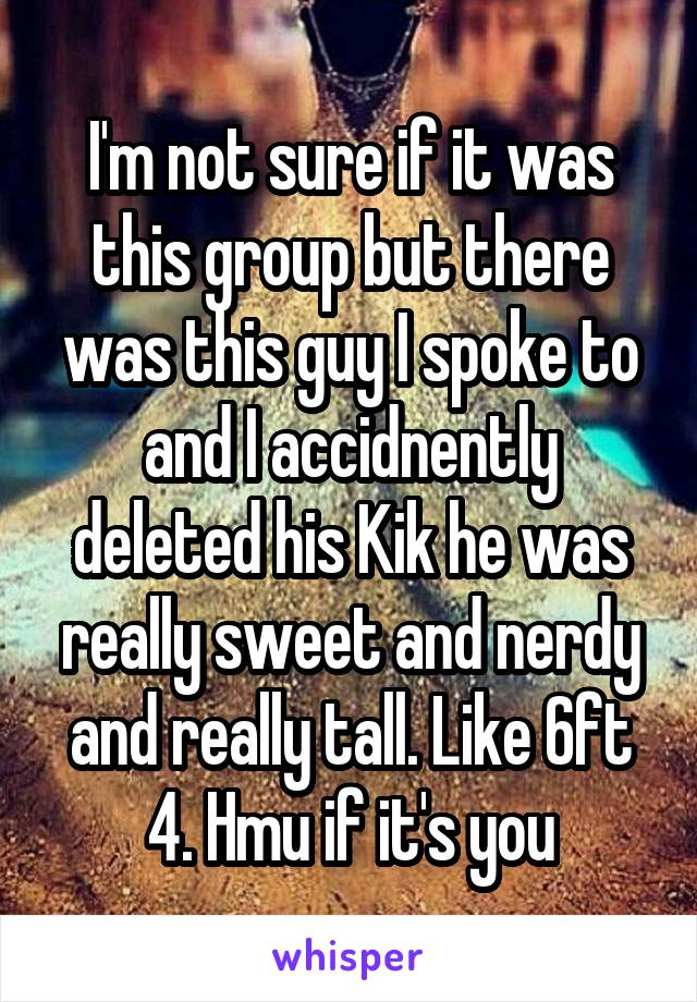 I'm not sure if it was this group but there was this guy I spoke to and I accidnently deleted his Kik he was really sweet and nerdy and really tall. Like 6ft 4. Hmu if it's you