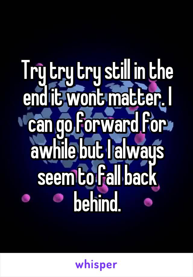 Try try try still in the end it wont matter. I can go forward for awhile but I always seem to fall back behind.