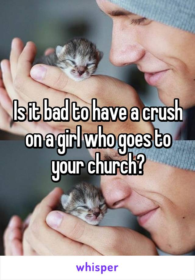 Is it bad to have a crush on a girl who goes to your church?