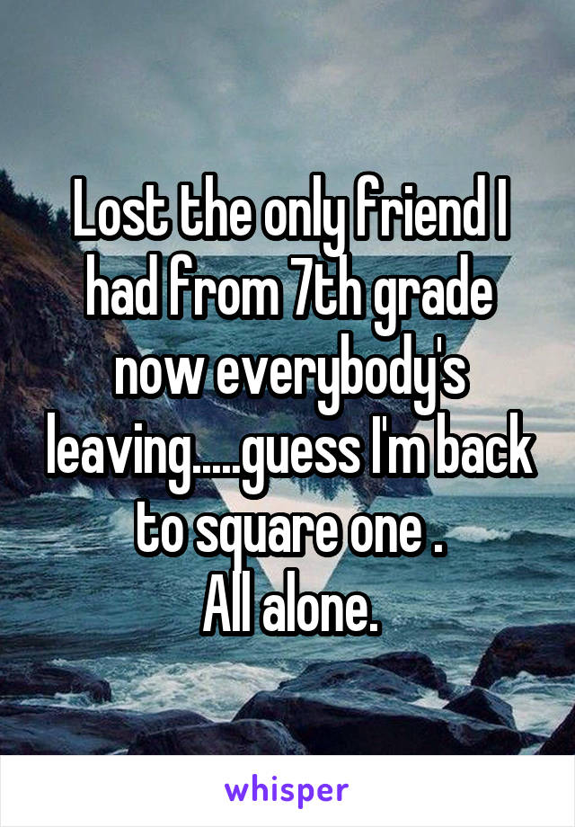Lost the only friend I had from 7th grade now everybody's leaving.....guess I'm back to square one . All alone.