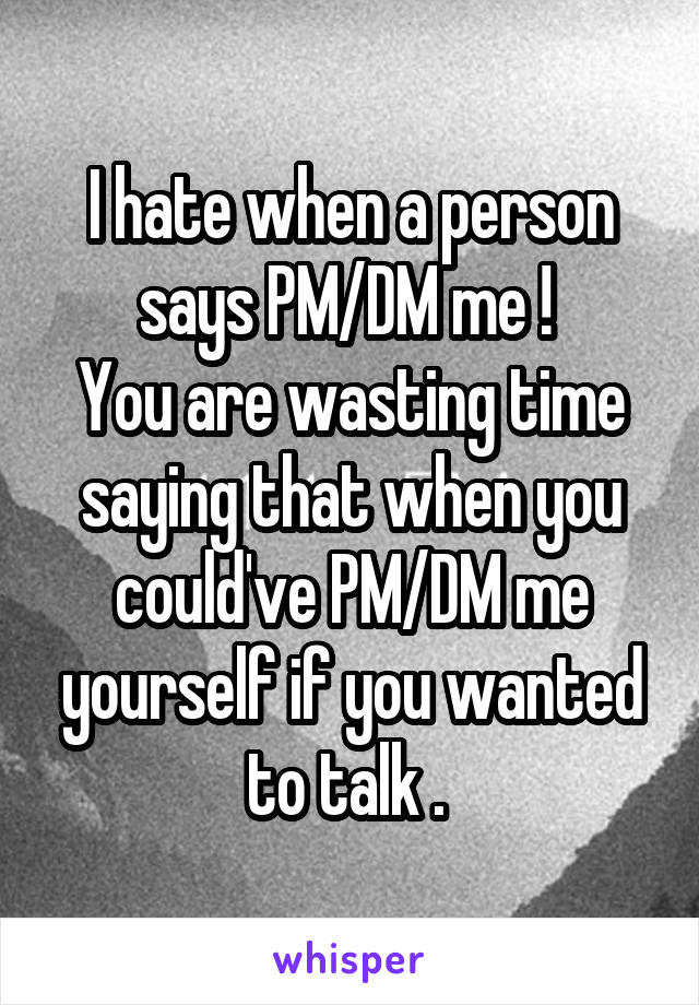 I hate when a person says PM/DM me !  You are wasting time saying that when you could've PM/DM me yourself if you wanted to talk .