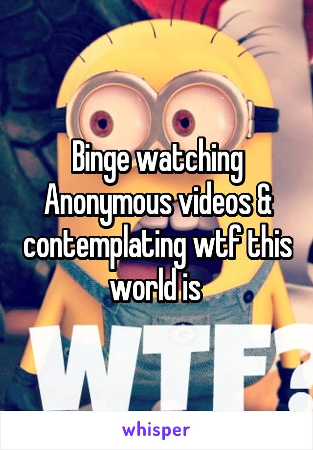 Binge watching Anonymous videos & contemplating wtf this world is