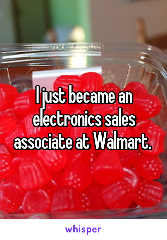 I just became an electronics sales associate at Walmart.