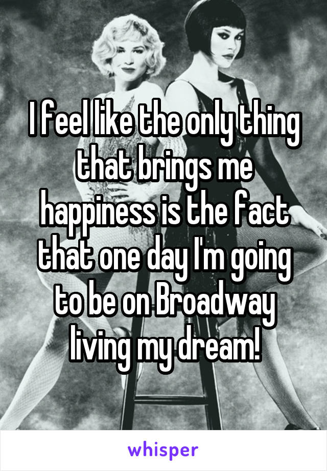 I feel like the only thing that brings me happiness is the fact that one day I'm going to be on Broadway living my dream!