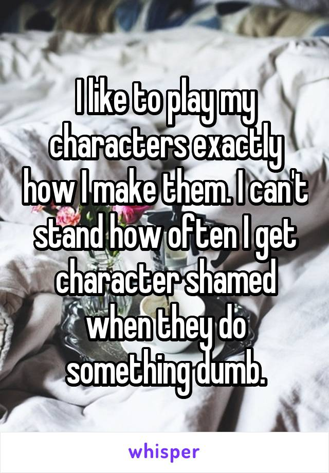 I like to play my characters exactly how I make them. I can't stand how often I get character shamed when they do something dumb.