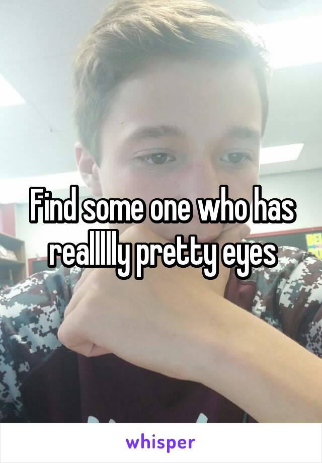 Find some one who has reallllly pretty eyes