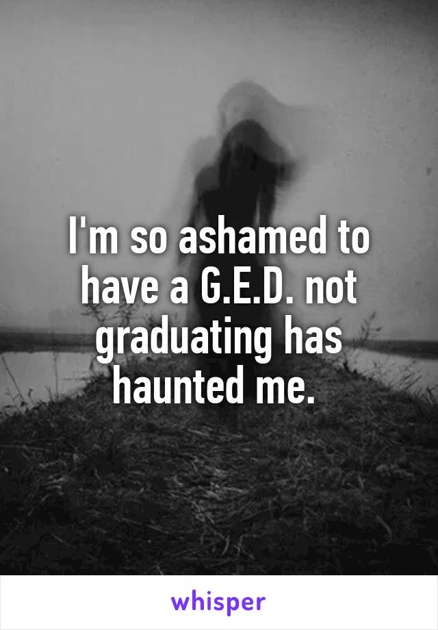 I'm so ashamed to have a G.E.D. not graduating has haunted me.