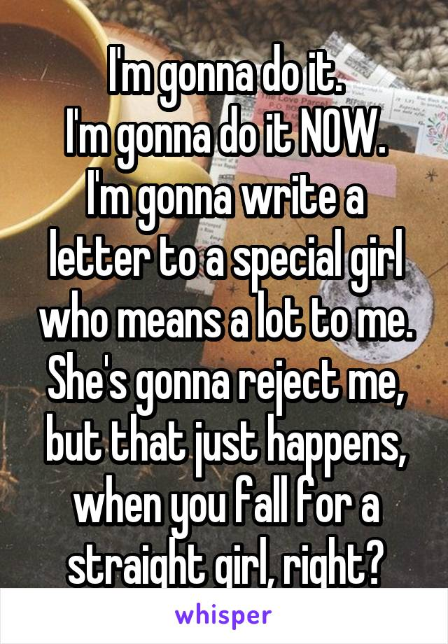 I'm gonna do it. I'm gonna do it NOW. I'm gonna write a letter to a special girl who means a lot to me. She's gonna reject me, but that just happens, when you fall for a straight girl, right?