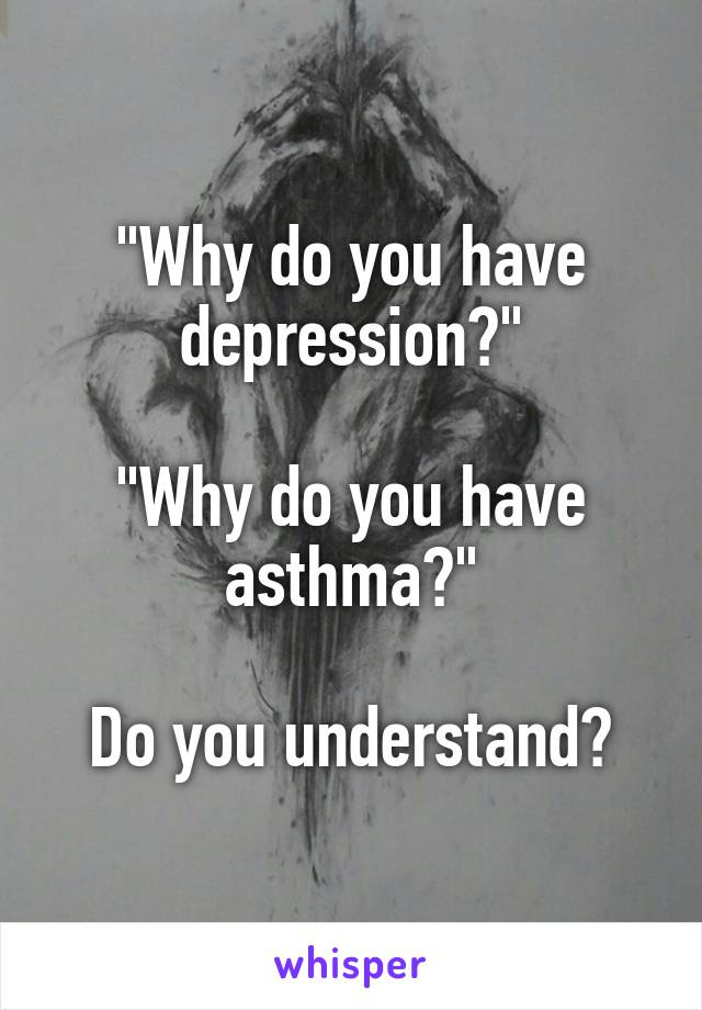"""Why do you have depression?""  ""Why do you have asthma?""  Do you understand?"