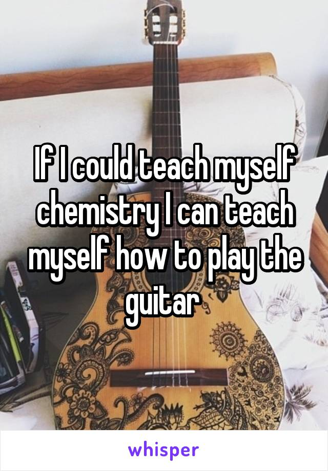 If I could teach myself chemistry I can teach myself how to play the guitar