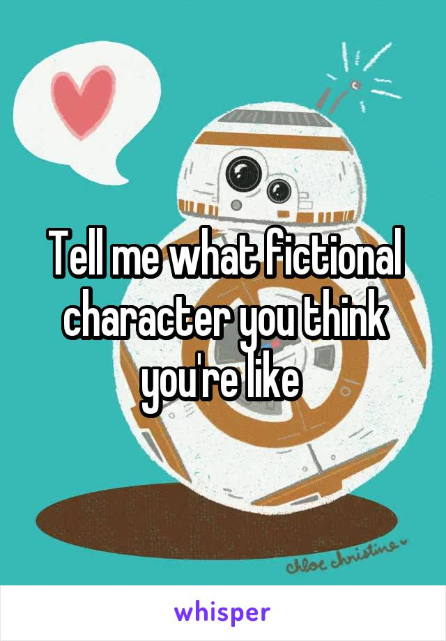 Tell me what fictional character you think you're like