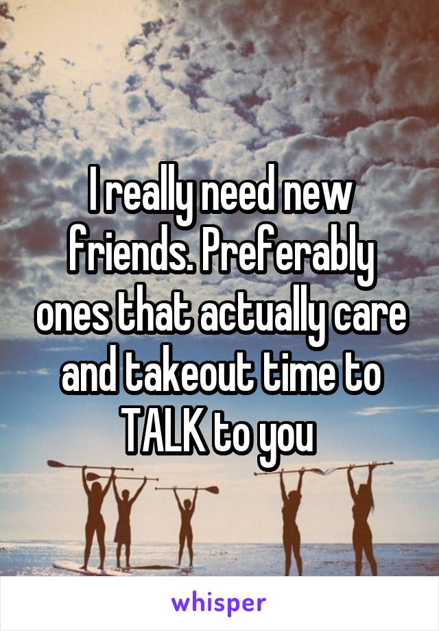 I really need new friends. Preferably ones that actually care and takeout time to TALK to you